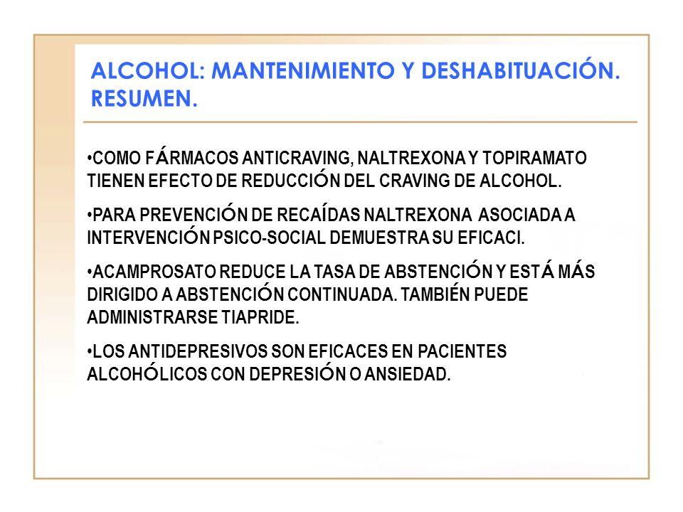 ALCOHOL: MANTENIMIENTO Y DESHABITUACIÓN. RESUMEN. COMO F Á RMACOS ANTICRAVING, NALTREXONA Y TOPIRAMATO TIENEN EFECTO DE REDUCCI Ó N DEL CRAVING DE ALC