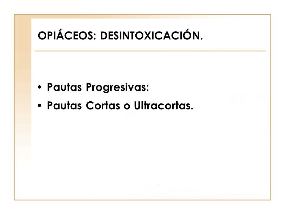 OPIÁCEOS: DESINTOXICACIÓN. Pautas Progresivas: Pautas Cortas o Ultracortas.