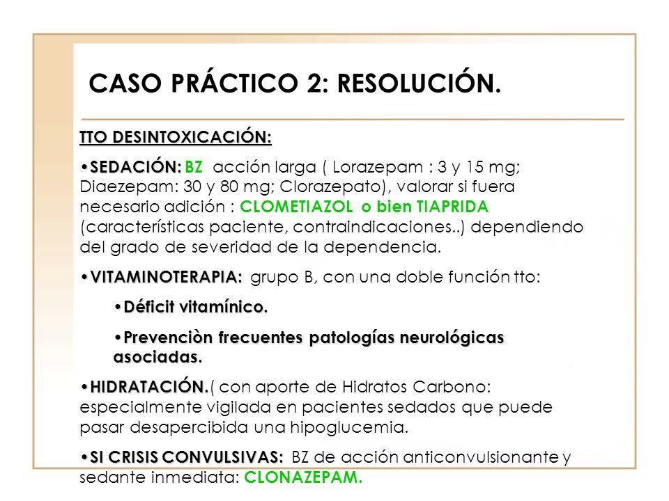 CASO PRÁCTICO 2: RESOLUCIÓN. TTO DESINTOXICACIÓN: SEDACIÓN: SEDACIÓN: BZ acción larga ( Lorazepam : 3 y 15 mg; Diaezepam: 30 y 80 mg; Clorazepato), va
