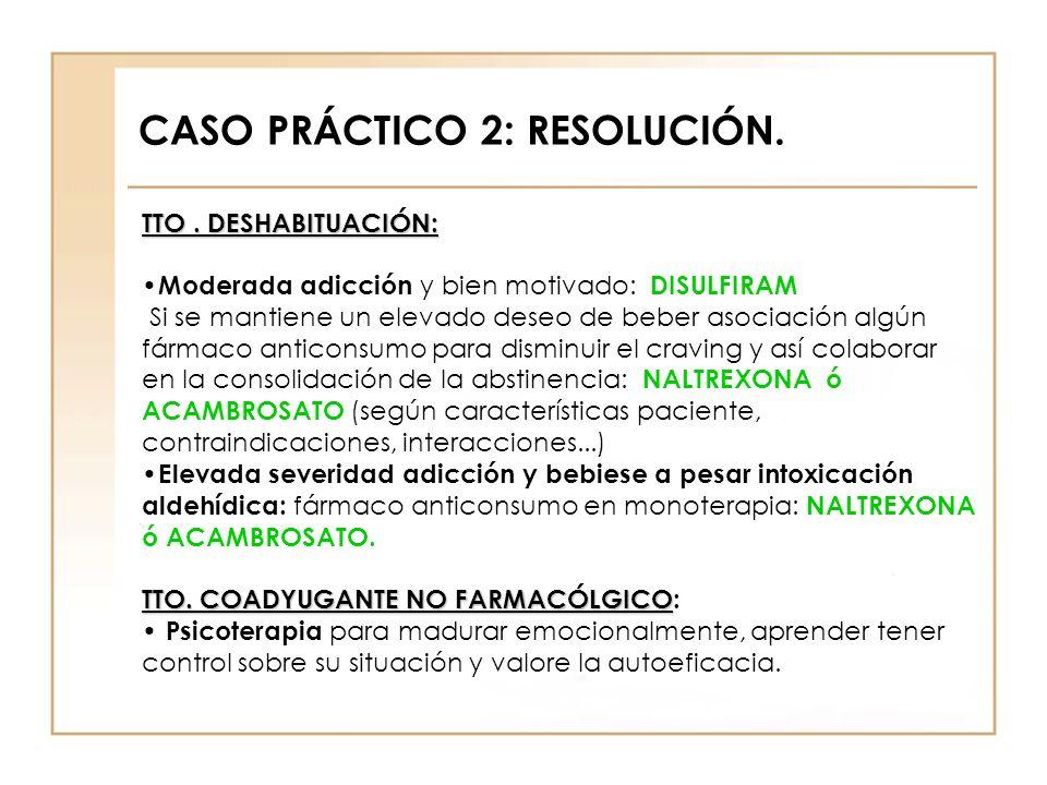 CASO PRÁCTICO 2: RESOLUCIÓN. TTO. DESHABITUACIÓN: Moderada adicción y bien motivado: DISULFIRAM Si se mantiene un elevado deseo de beber asociación al