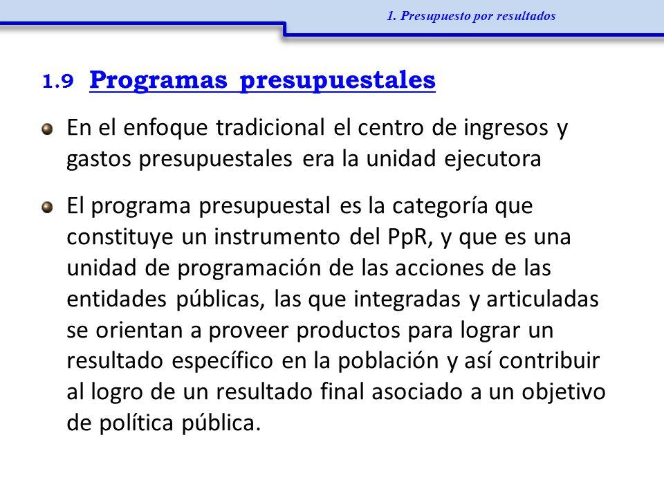 1.9 Programas presupuestales En el enfoque tradicional el centro de ingresos y gastos presupuestales era la unidad ejecutora El programa presupuestal