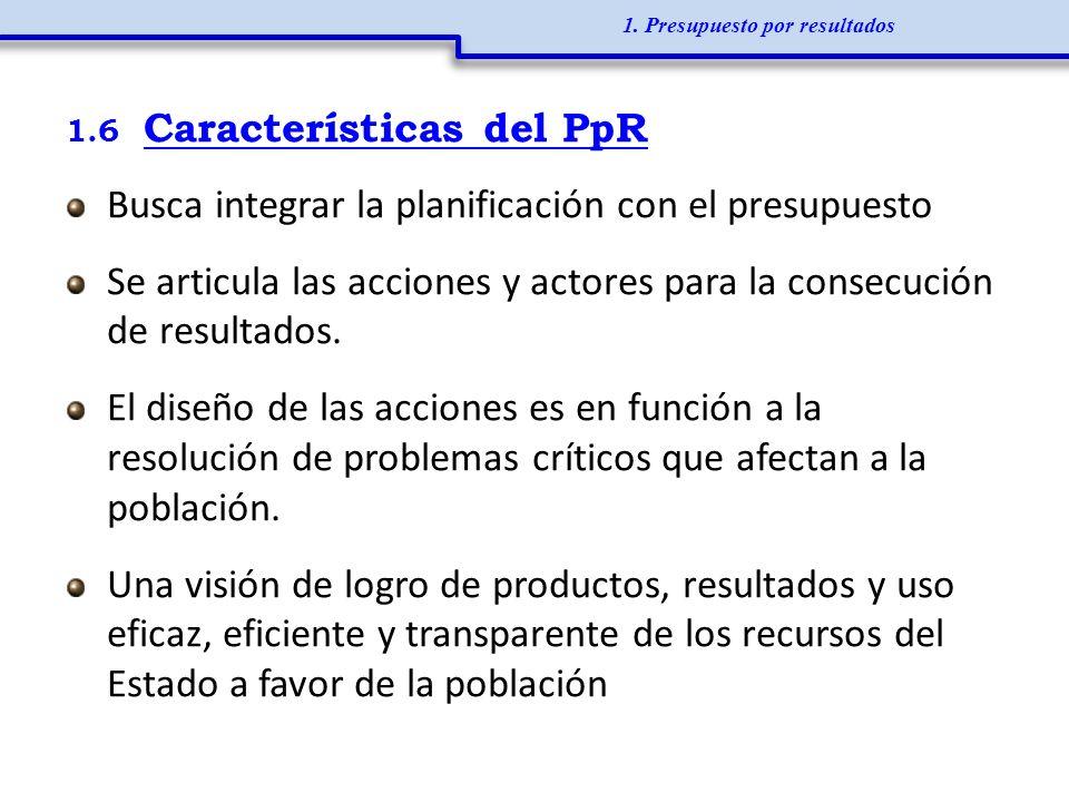 1.6 Características del PpR Busca integrar la planificación con el presupuesto Se articula las acciones y actores para la consecución de resultados. E
