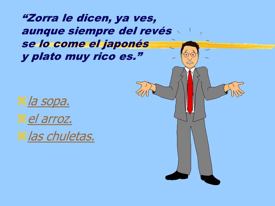 Zorra le dicen, ya ves, aunque siempre del revés se lo come el japonés y plato muy rico es.