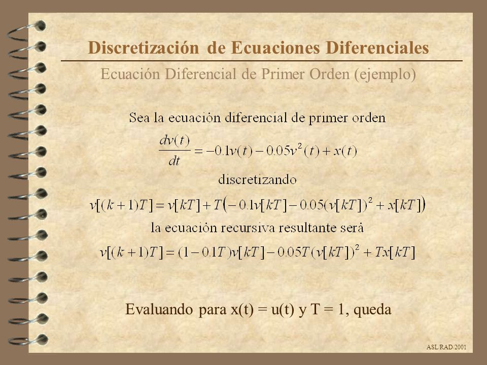 ASL/RAD/2001 Ecuación Diferencial Lineal de Segundo Orden (ejemplo) Discretización de Ecuaciones Diferenciales Sea un circuito RLC serie donde la entrada es la tensión v(t) y la salida es la tensión sobre el condensador v c (t), la ecuación diferencial de este sistema será Los parámetros de este sistema serán R=2, L=C=1, v c (0)=1, v c (0)=-1, v(t)=sin(t)*u(t)
