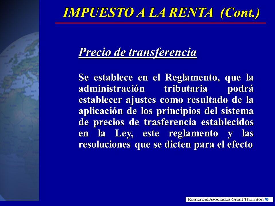 IMPUESTO A LA RENTA (Cont.) Precio de transferencia Se establece en el Reglamento, que la administración tributaria podrá establecer ajustes como resultado de la aplicación de los principios del sistema de precios de trasferencia establecidos en la Ley, este reglamento y las resoluciones que se dicten para el efecto
