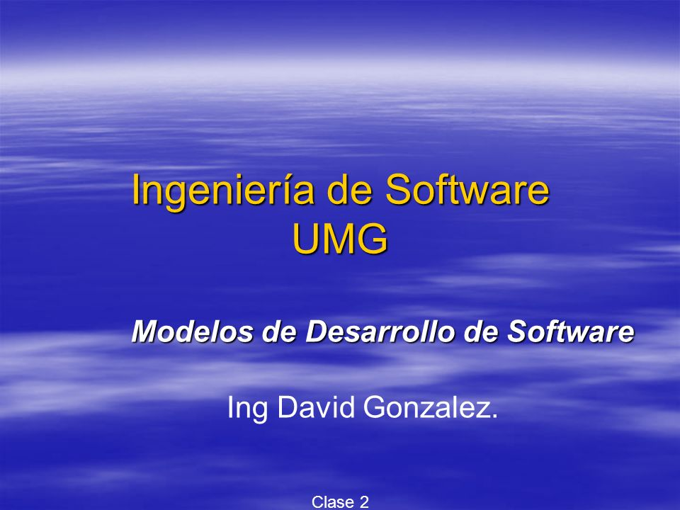 Ingeniería de Software UMG Modelos de Desarrollo de Software Ing David Gonzalez. Clase 2