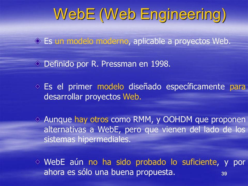 39 WebE (Web Engineering) Es un modelo moderno, aplicable a proyectos Web. Definido por R. Pressman en 1998. Es el primer modelo diseñado específicame