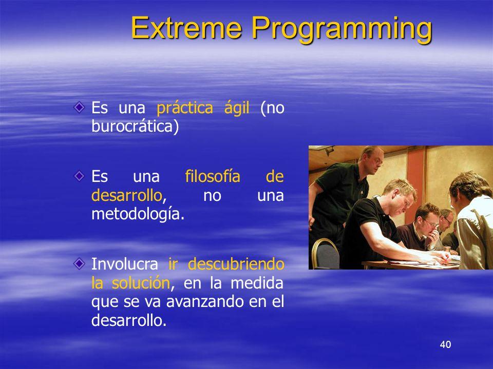40 Extreme Programming Es una práctica ágil (no burocrática) Es una filosofía de desarrollo, no una metodología. Involucra ir descubriendo la solución