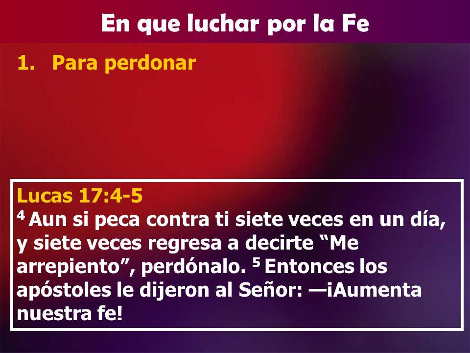 En que luchar por la Fe 1.Para perdonar Lucas 17:4-5 4 Aun si peca contra ti siete veces en un día, y siete veces regresa a decirte Me arrepiento, per