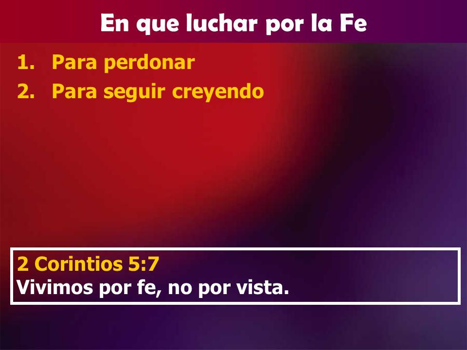 En que luchar por la Fe 1.Para perdonar 2.Para seguir creyendo 2 Corintios 5:7 Vivimos por fe, no por vista.