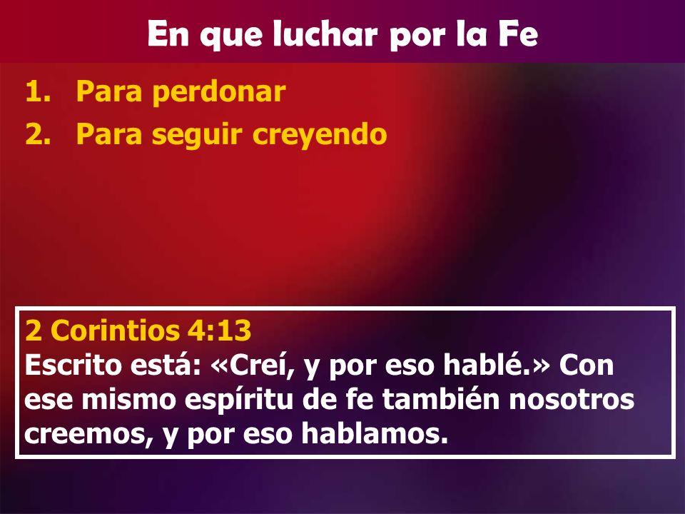 En que luchar por la Fe 1.Para perdonar 2.Para seguir creyendo 2 Corintios 4:13 Escrito está: «Creí, y por eso hablé.» Con ese mismo espíritu de fe ta