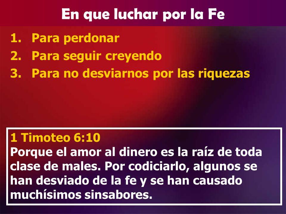 En que luchar por la Fe 1.Para perdonar 2.Para seguir creyendo 3.Para no desviarnos por las riquezas 1 Timoteo 6:10 Porque el amor al dinero es la raí