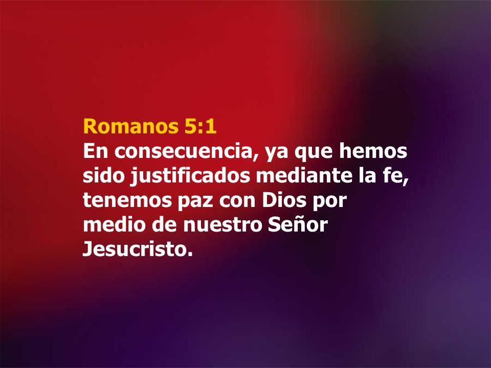 Romanos 5:1 En consecuencia, ya que hemos sido justificados mediante la fe, tenemos paz con Dios por medio de nuestro Señor Jesucristo.