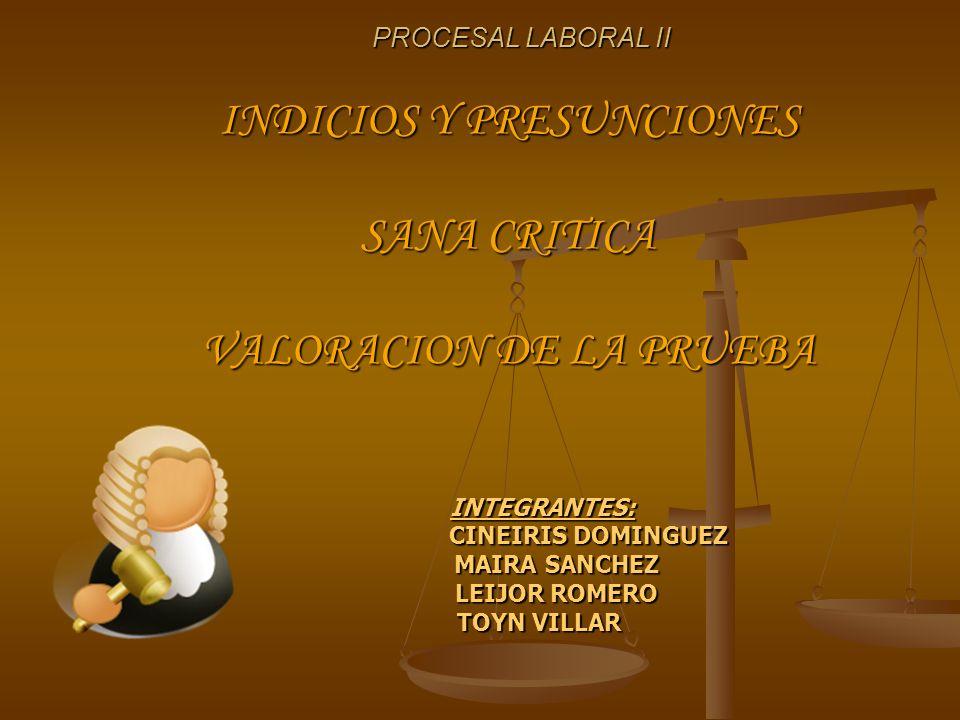 PROCESAL LABORAL II INDICIOS Y PRESUNCIONES SANA CRITICA VALORACION DE LA PRUEBA INTEGRANTES: INTEGRANTES: CINEIRIS DOMINGUEZ CINEIRIS DOMINGUEZ MAIRA