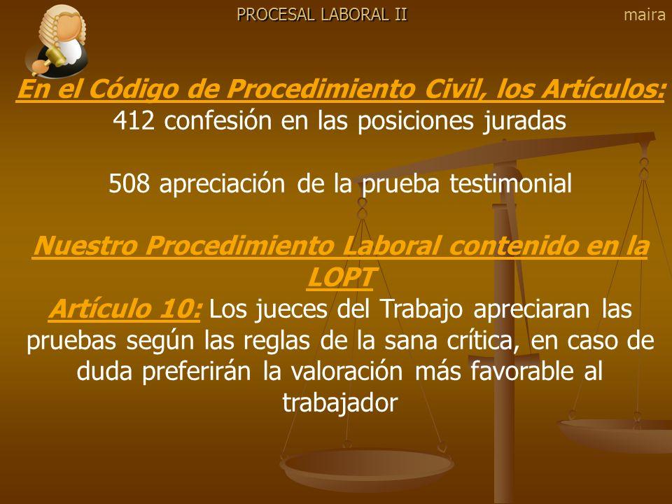PROCESAL LABORAL II En el Código de Procedimiento Civil, los Artículos: 412 confesión en las posiciones juradas 508 apreciación de la prueba testimoni