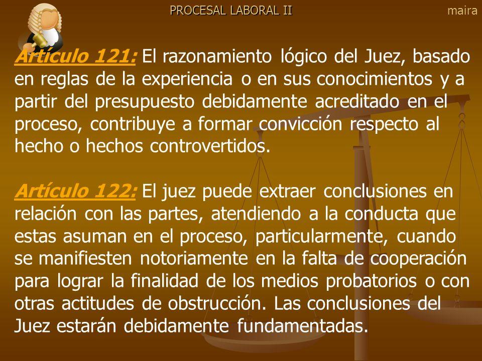 PROCESAL LABORAL II Artículo 121: El razonamiento lógico del Juez, basado en reglas de la experiencia o en sus conocimientos y a partir del presupuest