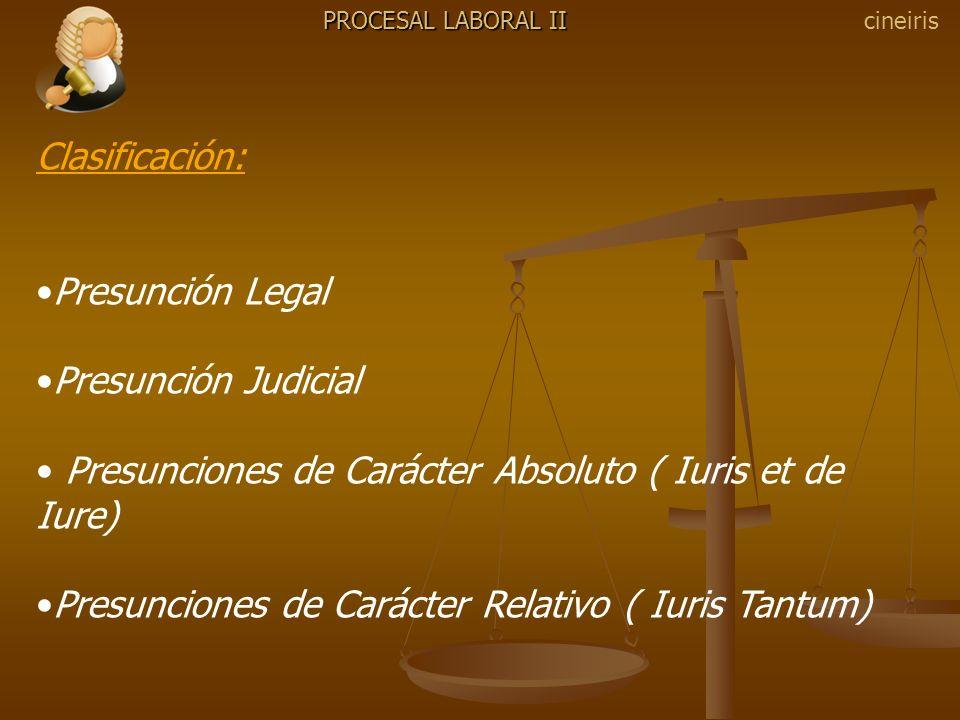 PROCESAL LABORAL II Clasificación: Presunción Legal Presunción Judicial Presunciones de Carácter Absoluto ( Iuris et de Iure) Presunciones de Carácter