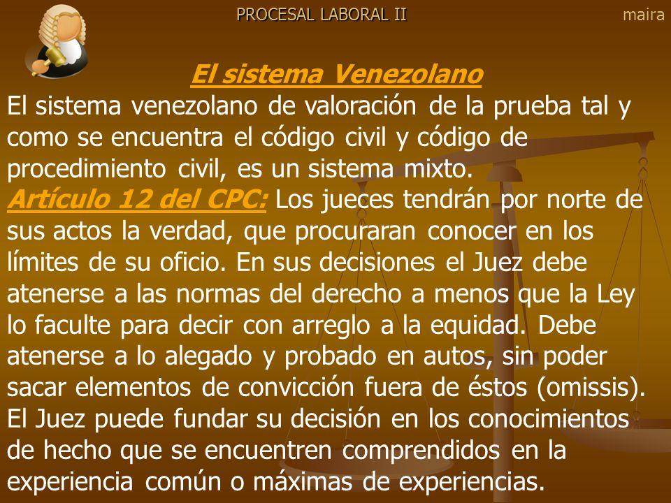 PROCESAL LABORAL II El sistema Venezolano El sistema venezolano de valoración de la prueba tal y como se encuentra el código civil y código de procedi