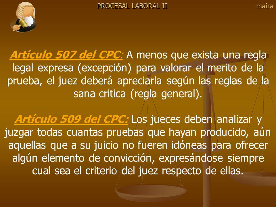 PROCESAL LABORAL II Artículo 507 del CPC: A menos que exista una regla legal expresa (excepción) para valorar el merito de la prueba, el juez deberá a