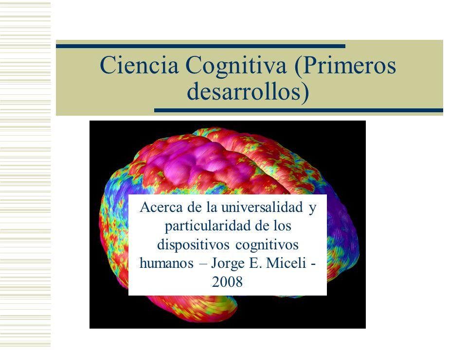 Ciencia Cognitiva (Primeros desarrollos) Acerca de la universalidad y particularidad de los dispositivos cognitivos humanos – Jorge E. Miceli - 2008