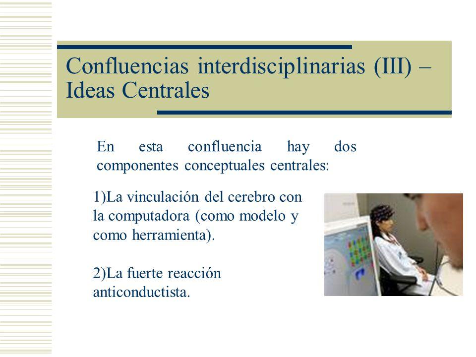 Confluencias interdisciplinarias (III) – Ideas Centrales En esta confluencia hay dos componentes conceptuales centrales: 1)La vinculación del cerebro