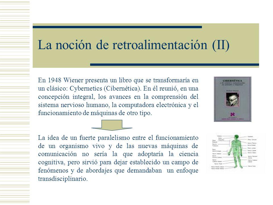 La noción de retroalimentación (II) En 1948 Wiener presenta un libro que se transformaría en un clásico: Cybernetics (Cibernética). En él reunió, en u