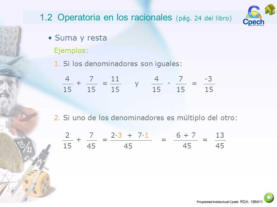 Propiedad Intelectual Cpech 1.2 Operatoria en los racionales (pág. 24 del libro) Suma y resta Ejemplos: 1. Si los denominadores son iguales: 4 15 + 7