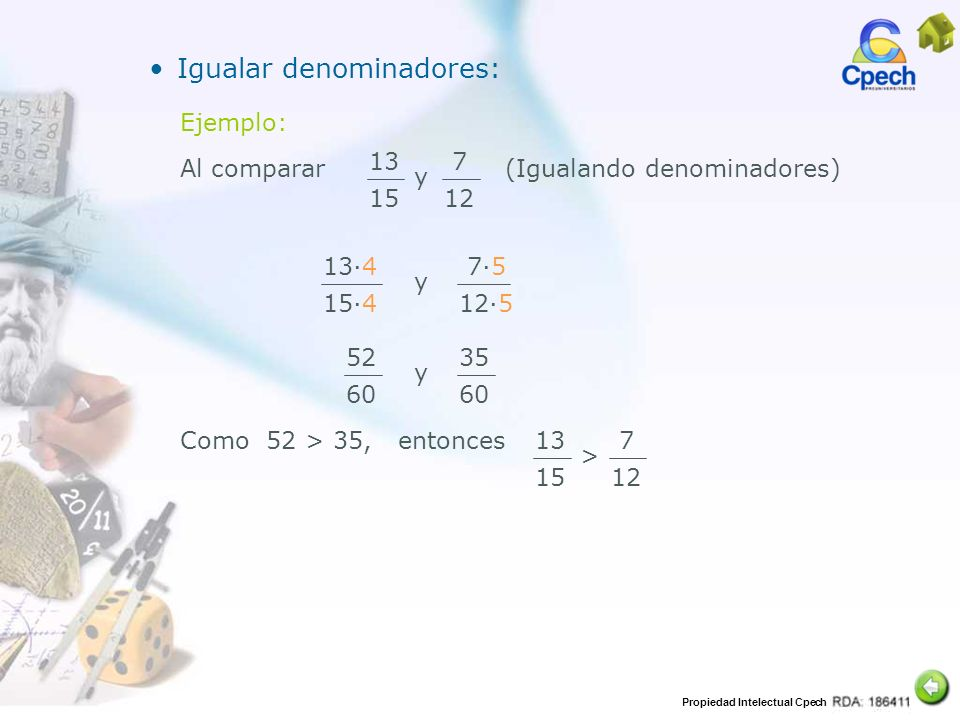 Propiedad Intelectual Cpech Igualar denominadores: Ejemplo: 13 15 7 12 Al comparar y (Igualando denominadores) 134 154 75 125 y 52 60 35 60 y Como 52
