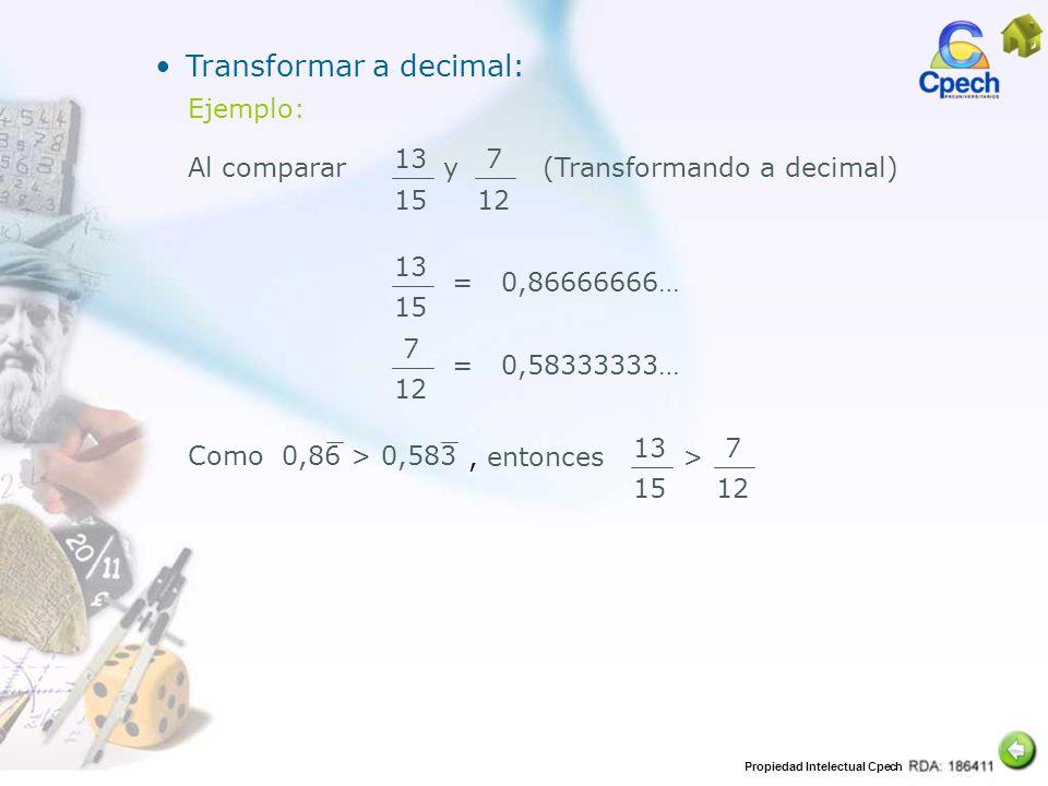 Propiedad Intelectual Cpech Transformar a decimal: Ejemplo: 13 15 7 12 Al comparar(Transformando a decimal)y 13 15 =0,86666666… 7 12 =0,58333333… 13 1