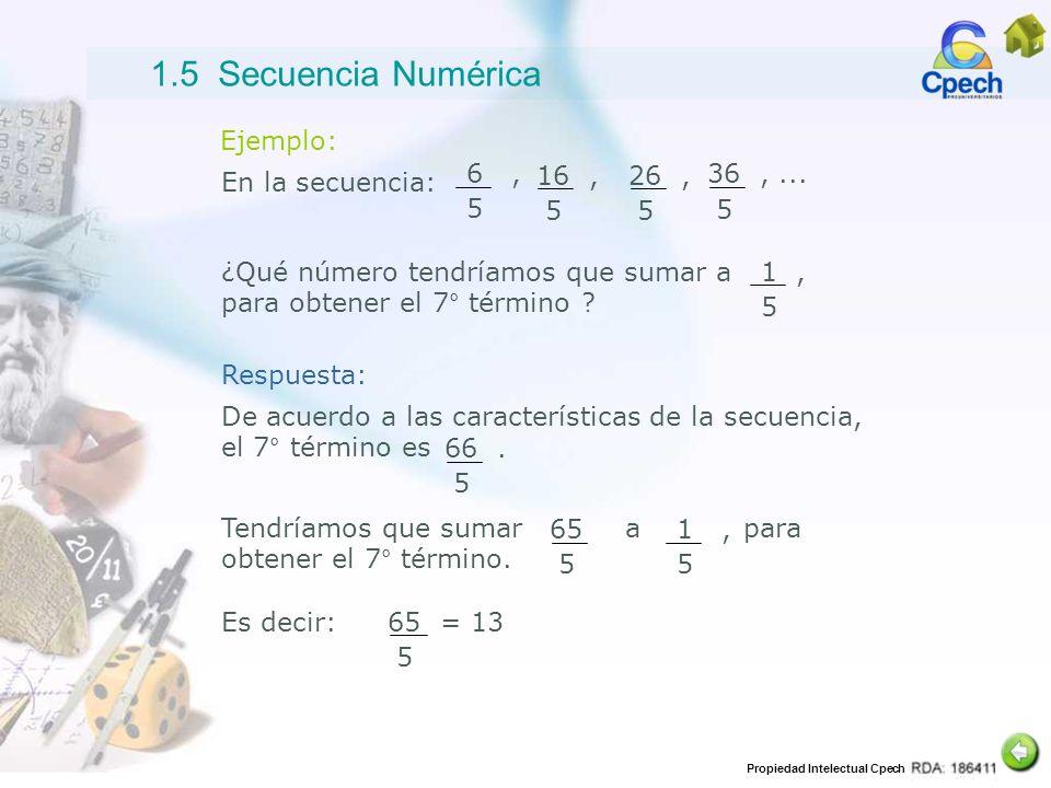 Propiedad Intelectual Cpech Ejemplo: En la secuencia: 6, 5 16, 5 26, 5 36,... 5 ¿Qué número tendríamos que sumar a para obtener el 7° término ? 1, 5 D