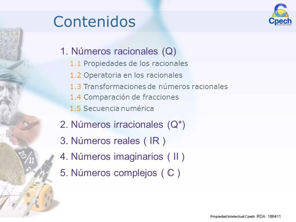 Propiedad Intelectual Cpech 1.Números Racionales ( Q ) Es un conjunto infinito, ordenado y denso, donde todos los números se pueden escribir como fracción, es decir: a b / a y b son enteros, y b es distinto de cero Q = Ejemplos: 2; 17; 0; -6; -45; -2; 7 0,489;2,18;-0,647 -1;-1; 8 14 ; 3 15, 0 NO es racional a: numerador y b: denominador