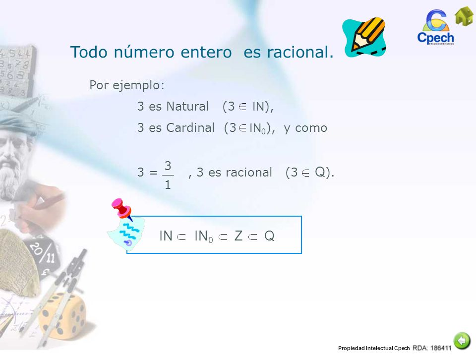 Propiedad Intelectual Cpech Por ejemplo: 3 es Natural (3 IN ), 3 es Cardinal (3 IN 0 ), y como 3 =, 3 es racional (3 Q ). 3 1 IN IN 0 Z Q Todo número