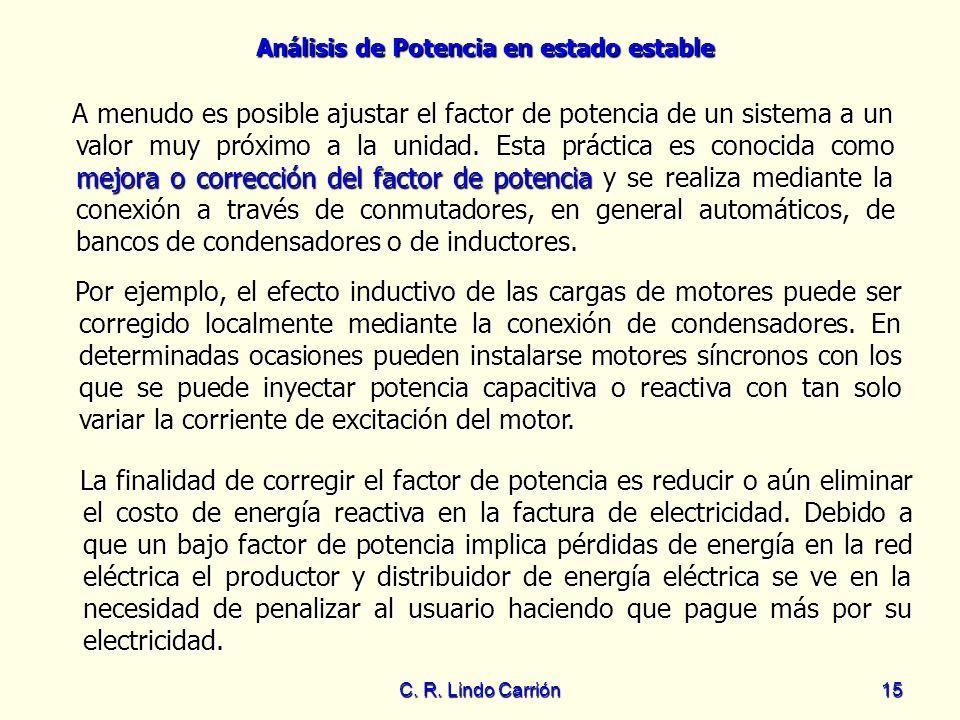 Análisis de Potencia en estado estable C. R. Lindo Carrión15 La finalidad de corregir el factor de potencia es reducir o aún eliminar el costo de ener