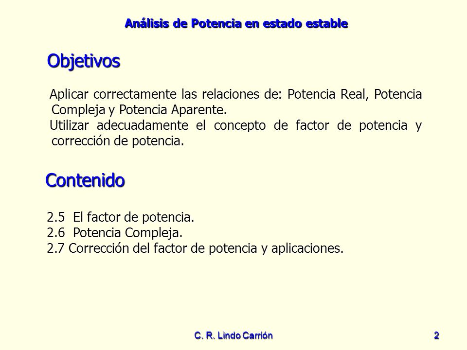 Análisis de Potencia en estado estable C. R. Lindo Carrión2 Objetivos Aplicar correctamente las relaciones de: Potencia Real, Potencia Compleja y Pote
