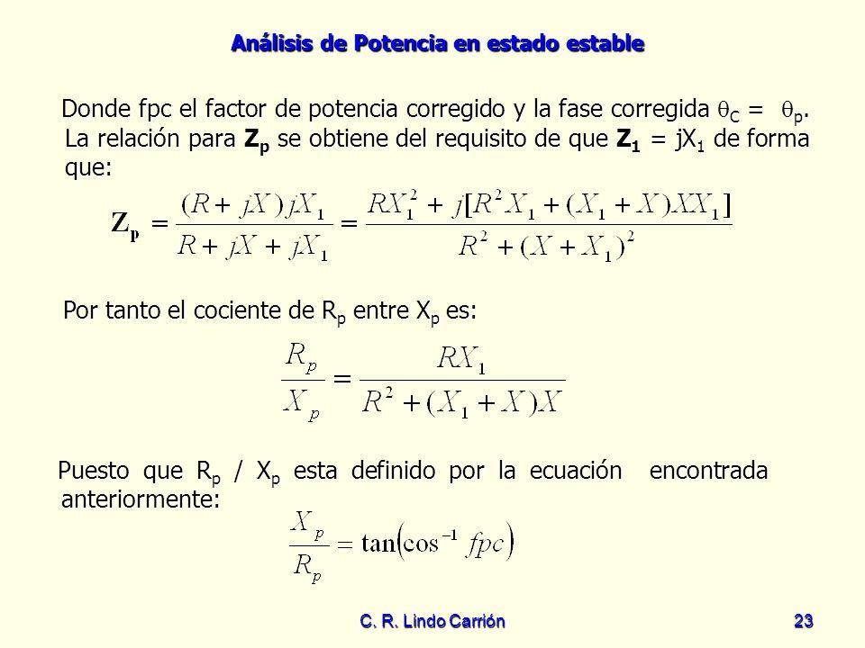 Análisis de Potencia en estado estable C. R. Lindo Carrión23 Por tanto el cociente de R p entre X p es: Donde fpc el factor de potencia corregido y la