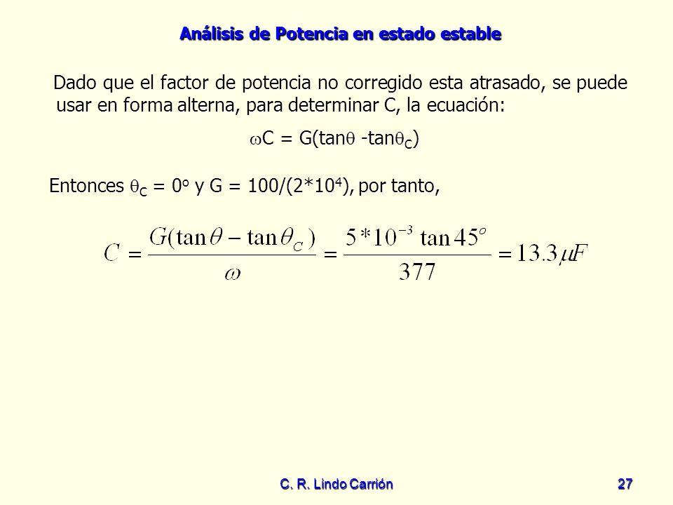 Análisis de Potencia en estado estable C. R. Lindo Carrión 27 Entonces C = 0 o y G = 100/(2*10 4 ), por tanto, Dado que el factor de potencia no corre