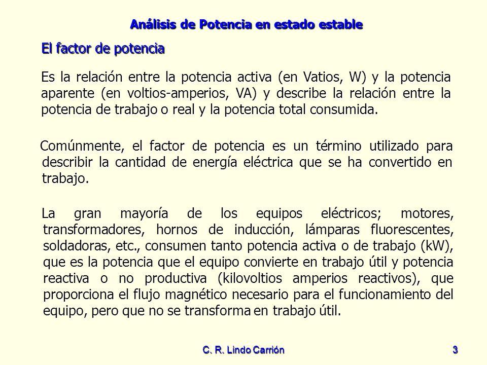 Análisis de Potencia en estado estable C. R. Lindo Carrión3 El factor de potencia Es la relación entre la potencia activa (en Vatios, W) y la potencia