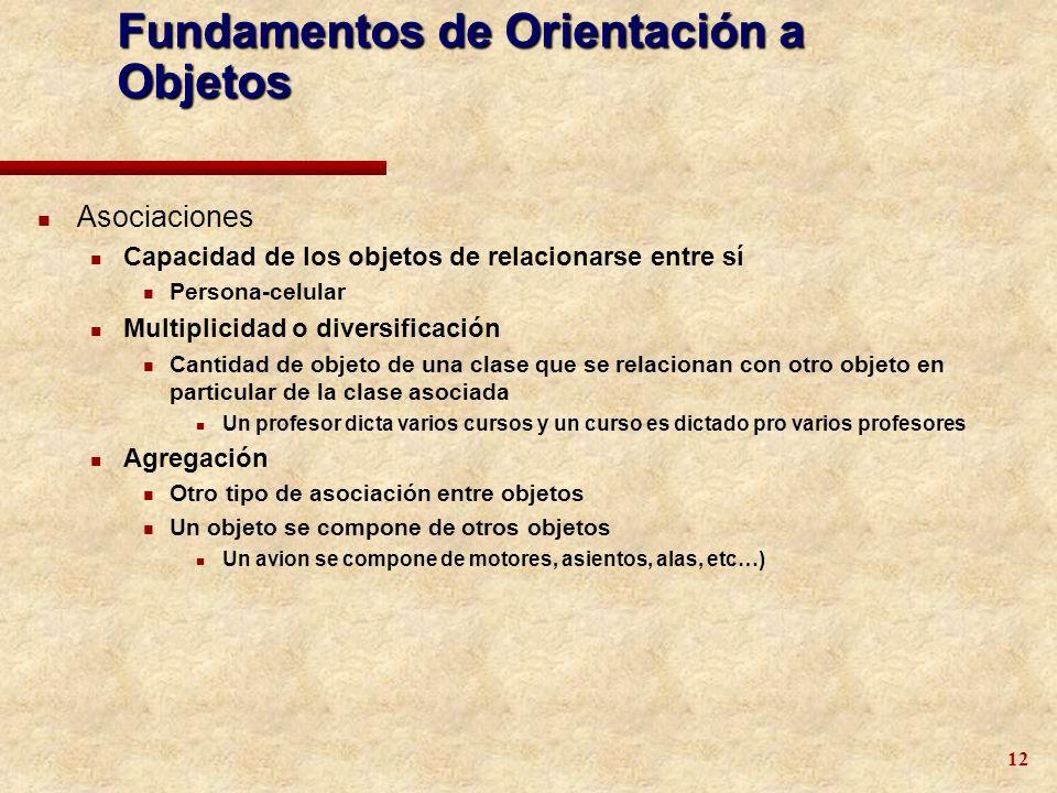 12 Fundamentos de Orientación a Objetos n Asociaciones n Capacidad de los objetos de relacionarse entre sí n Persona-celular n Multiplicidad o diversi