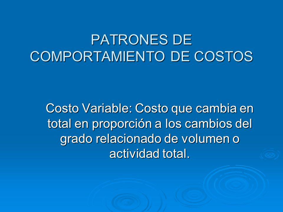 PATRONES DE COMPORTAMIENTO DE COSTOS Costo Variable: Costo que cambia en total en proporción a los cambios del grado relacionado de volumen o activida