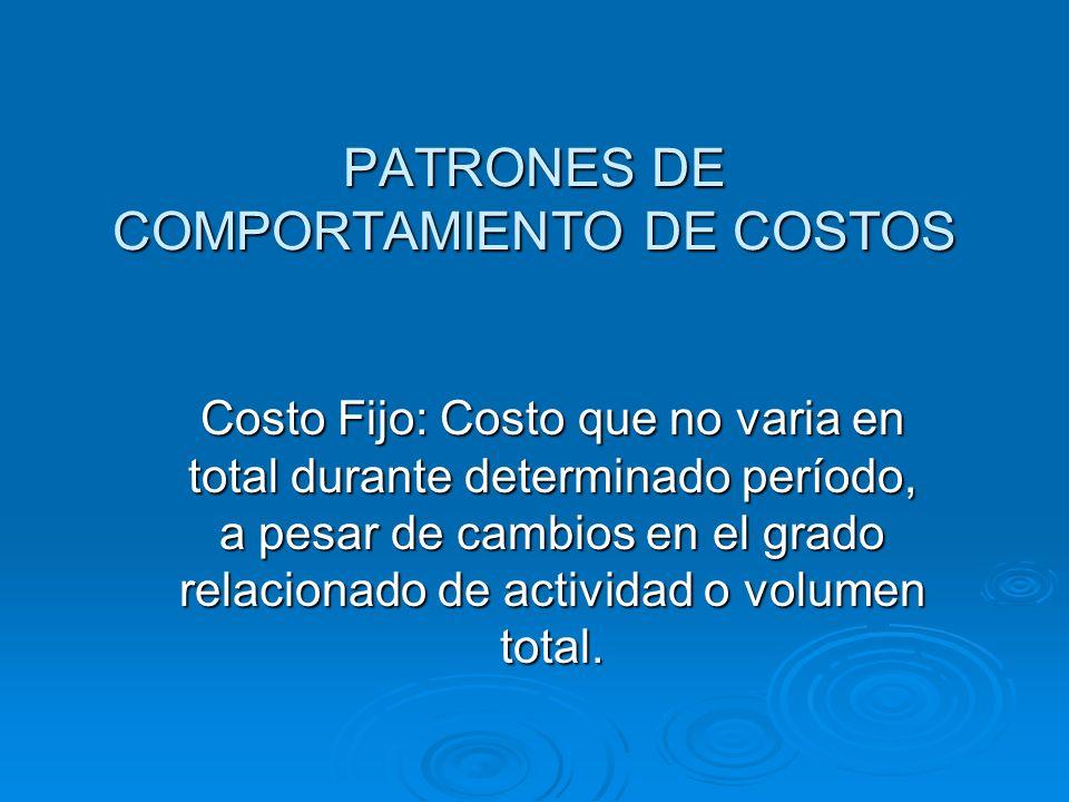 PATRONES DE COMPORTAMIENTO DE COSTOS Costo Fijo: Costo que no varia en total durante determinado período, a pesar de cambios en el grado relacionado d