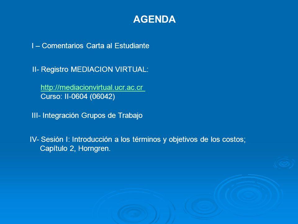 AGENDA I – Comentarios Carta al Estudiante III- Integración Grupos de Trabajo IV- Sesión I: Introducción a los términos y objetivos de los costos; Cap