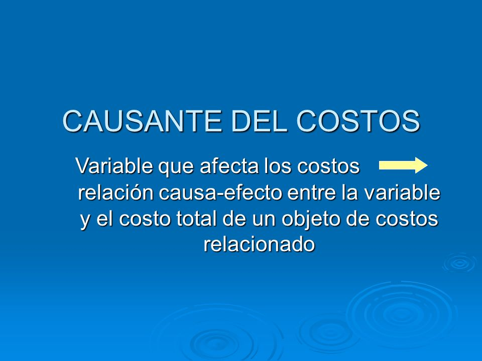 CAUSANTE DEL COSTOS relación causa-efecto entre la variable y el costo total de un objeto de costos relacionado Variable que afecta los costos