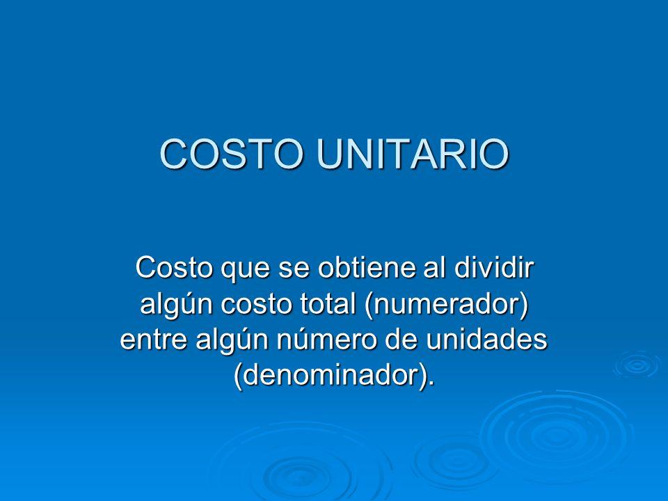 COSTO UNITARIO Costo que se obtiene al dividir algún costo total (numerador) entre algún número de unidades (denominador).