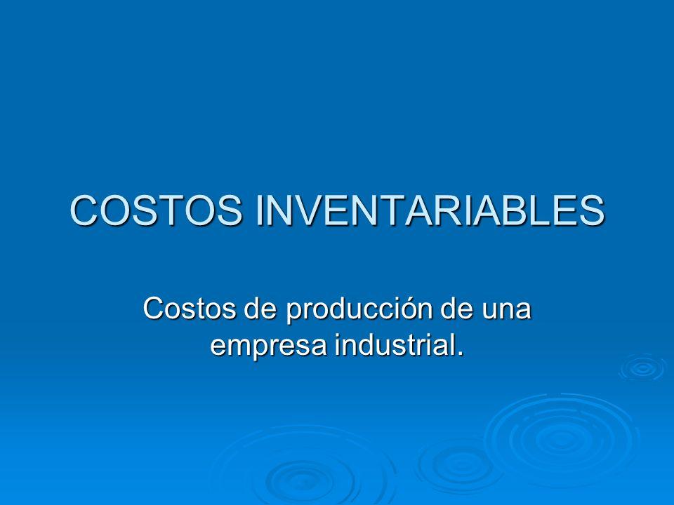 COSTOS INVENTARIABLES Costos de producción de una empresa industrial.