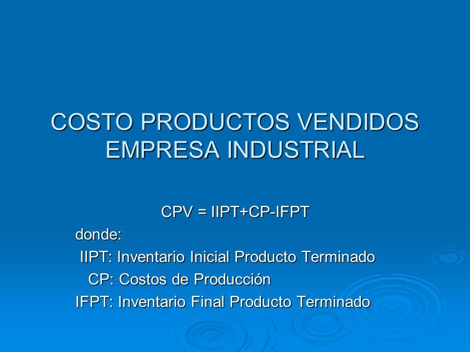 COSTO PRODUCTOS VENDIDOS EMPRESA INDUSTRIAL CPV = IIPT+CP-IFPT donde: IIPT: Inventario Inicial Producto Terminado IIPT: Inventario Inicial Producto Te