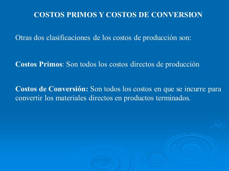COSTOS PRIMOS Y COSTOS DE CONVERSION Otras dos clasificaciones de los costos de producción son: Costos Primos: Son todos los costos directos de produc