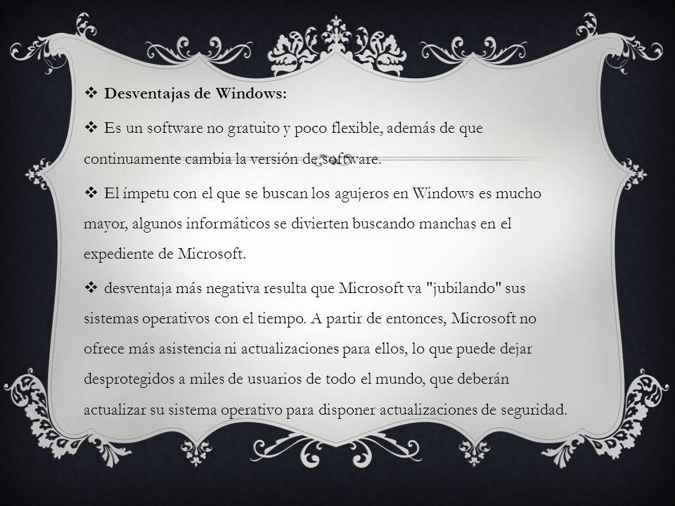 Desventajas de Windows: Es un software no gratuito y poco flexible, además de que continuamente cambia la versión de software. El ímpetu con el que se