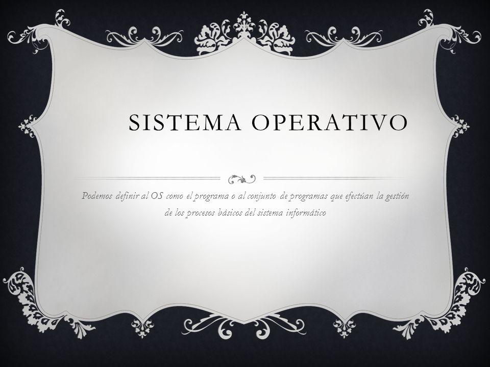 SISTEMA OPERATIVO Podemos definir al OS como el programa o al conjunto de programas que efectúan la gestión de los procesos básicos del sistema inform
