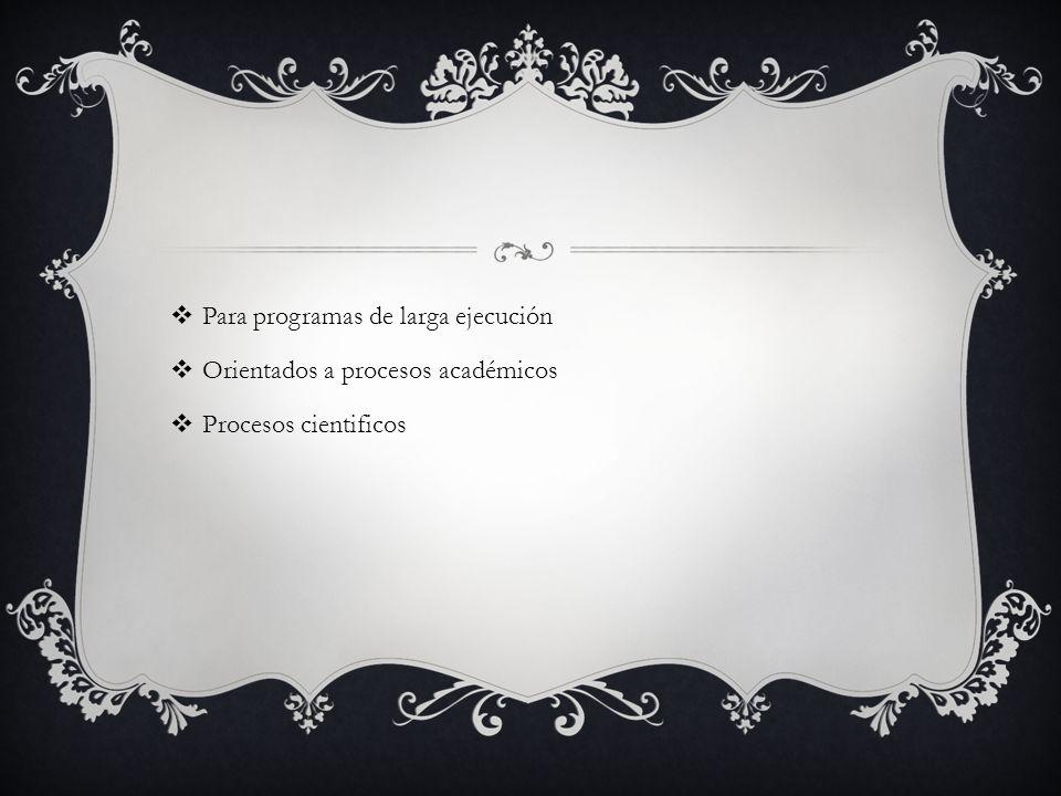 Para programas de larga ejecución Orientados a procesos académicos Procesos cientificos