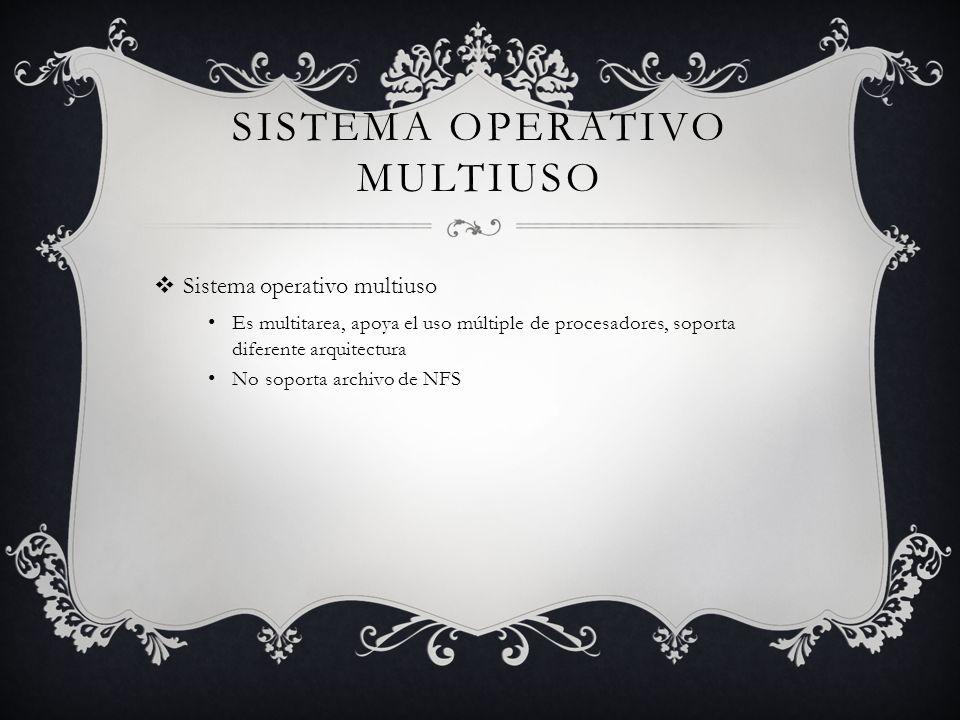 SISTEMA OPERATIVO MULTIUSO Sistema operativo multiuso Es multitarea, apoya el uso múltiple de procesadores, soporta diferente arquitectura No soporta